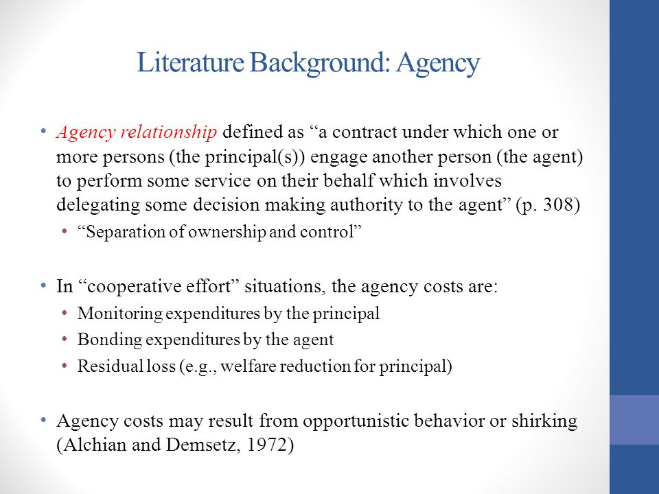 "Literature Background: Agency Agency relationship defined as ""a contract under which one or more persons (the principal(s)) engage another person (the"