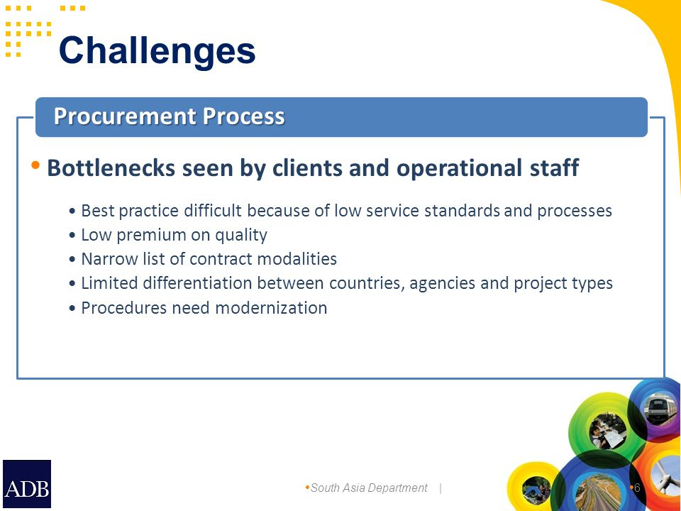 South Asia Department | 6 Best practice difficult because of low service standards and processes Low premium on quality Narrow list of contract modalities Limited differentiation between countries, agencies and project types Procedures need modernization Procurement Process Bottlenecks seen by clients and operational staff Challenges