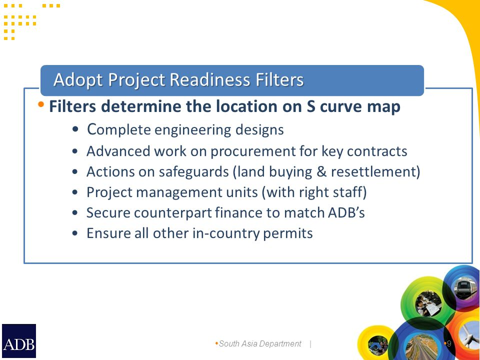 South Asia Department | 9 C omplete engineering designs Advanced work on procurement for key contracts Actions on safeguards (land buying & resettlement) Project management units (with right staff) Secure counterpart finance to match ADB's Ensure all other in-country permits Adopt Project Readiness Filters Filters determine the location on S curve map