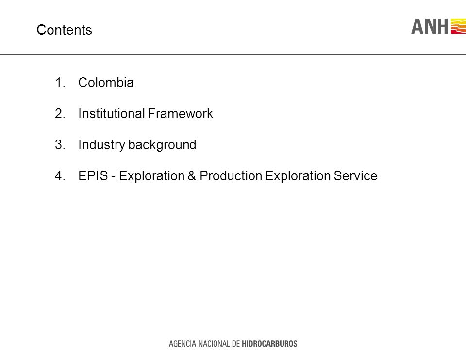 Contents 1.Colombia 2.Institutional Framework 3.Industry background 4.EPIS - Exploration & Production Exploration Service