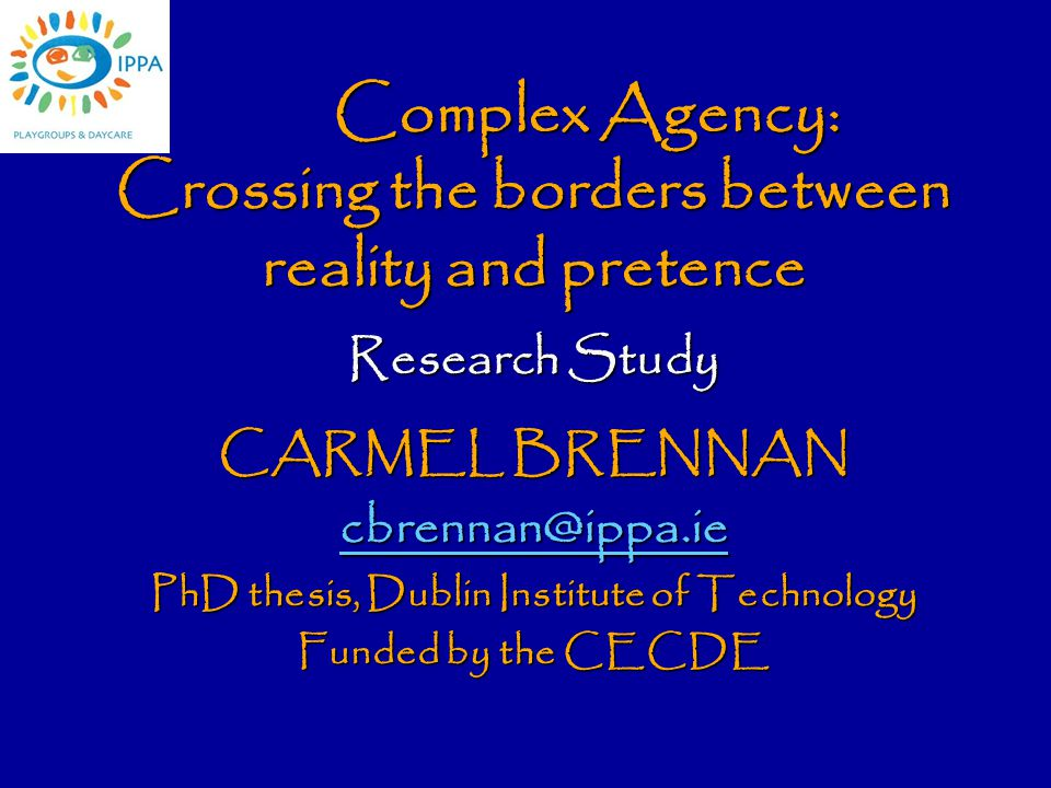 Complex Agency: Crossing the borders between reality and pretence Research Study CARMEL BRENNAN cbrennan@ippa.ie PhD thesis, Dublin Institute of Technology Funded by the CECDE