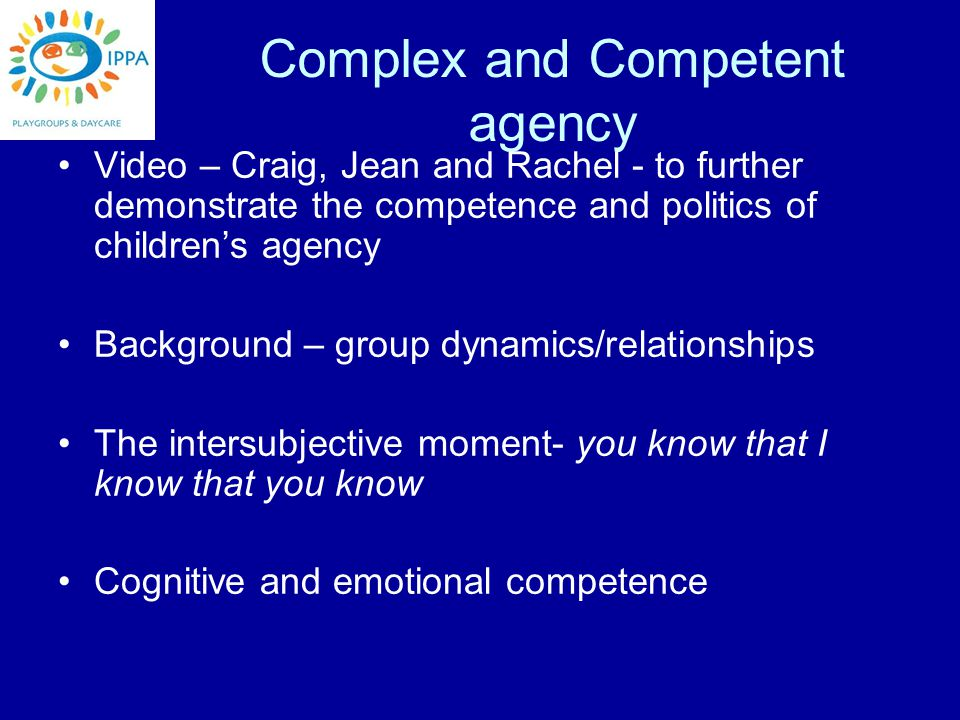 Complex and Competent agency Video – Craig, Jean and Rachel - to further demonstrate the competence and politics of children's agency Background – group dynamics/relationships The intersubjective moment- you know that I know that you know Cognitive and emotional competence