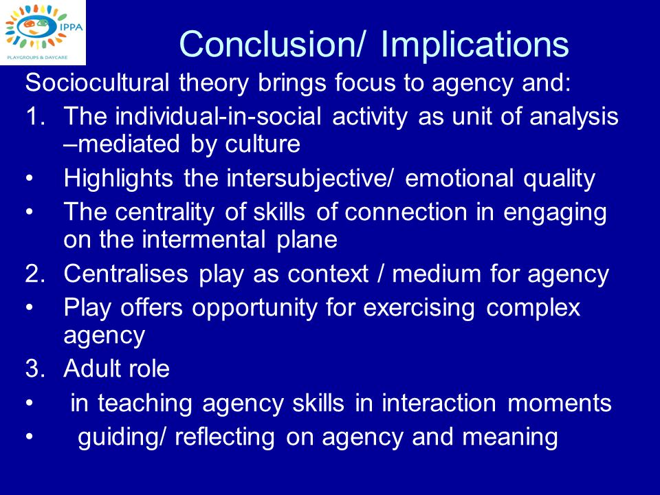 Conclusion/ Implications Sociocultural theory brings focus to agency and: 1.The individual-in-social activity as unit of analysis –mediated by culture Highlights the intersubjective/ emotional quality The centrality of skills of connection in engaging on the intermental plane 2.Centralises play as context / medium for agency Play offers opportunity for exercising complex agency 3.Adult role in teaching agency skills in interaction moments guiding/ reflecting on agency and meaning