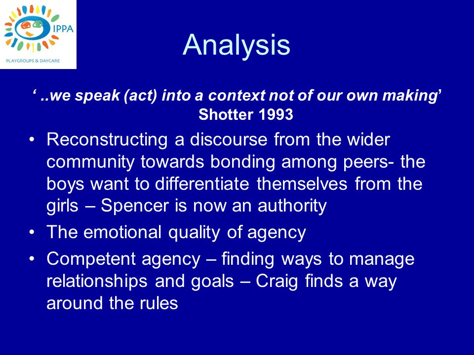 Analysis '..we speak (act) into a context not of our own making' Shotter 1993 Reconstructing a discourse from the wider community towards bonding among peers- the boys want to differentiate themselves from the girls – Spencer is now an authority The emotional quality of agency Competent agency – finding ways to manage relationships and goals – Craig finds a way around the rules