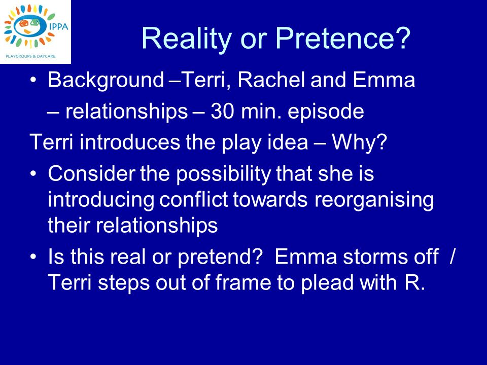 Reality or Pretence. Background –Terri, Rachel and Emma – relationships – 30 min.