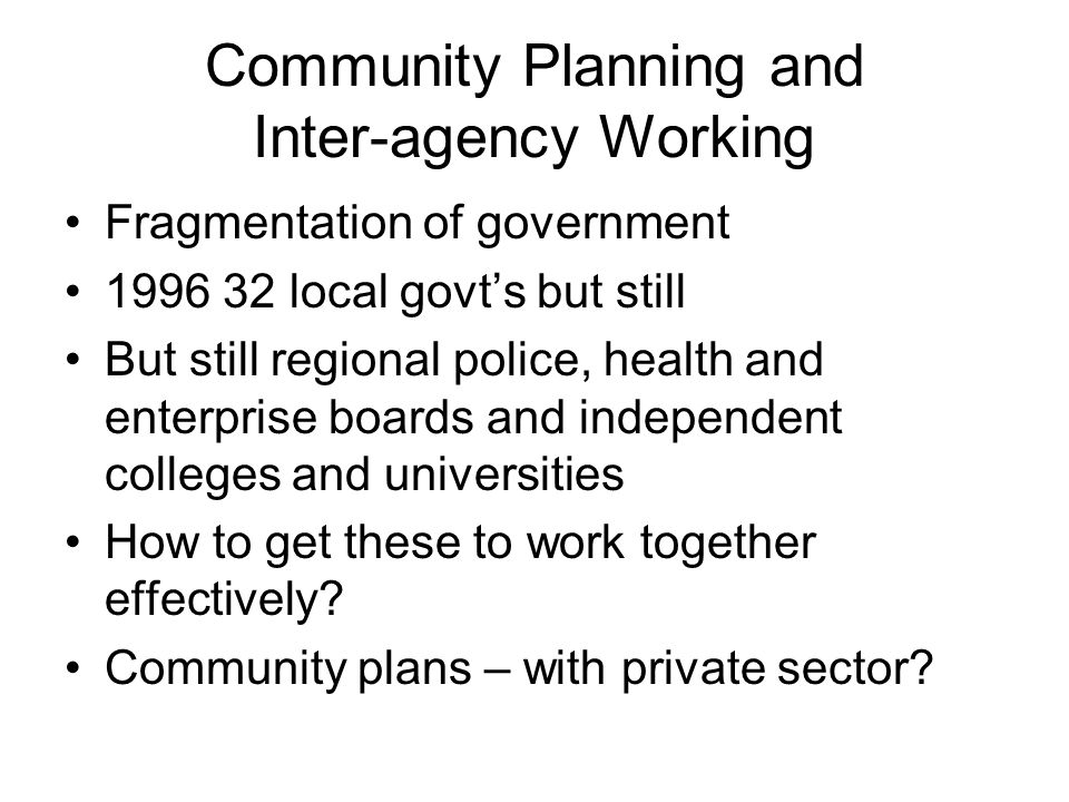 Community Planning and Inter-agency Working Fragmentation of government 1996 32 local govt's but still But still regional police, health and enterprise boards and independent colleges and universities How to get these to work together effectively.