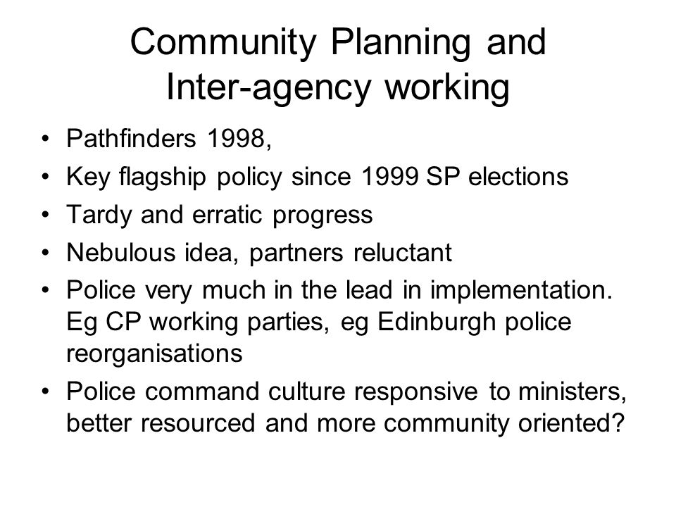 Community Planning and Inter-agency working Pathfinders 1998, Key flagship policy since 1999 SP elections Tardy and erratic progress Nebulous idea, pa