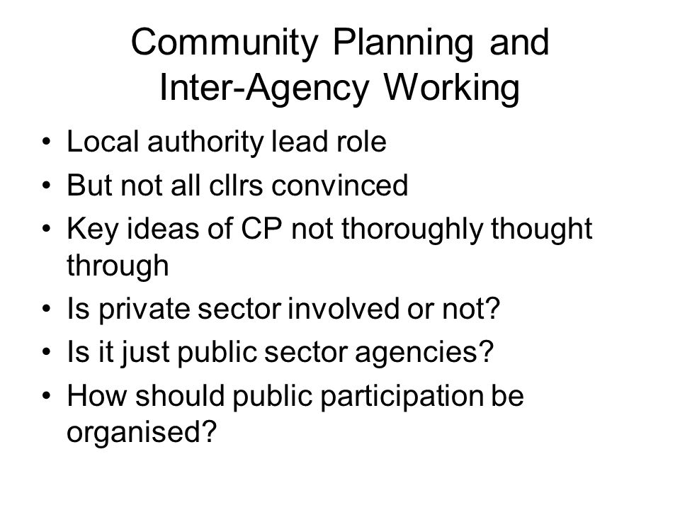 Community Planning and Inter-Agency Working Local authority lead role But not all cllrs convinced Key ideas of CP not thoroughly thought through Is private sector involved or not.