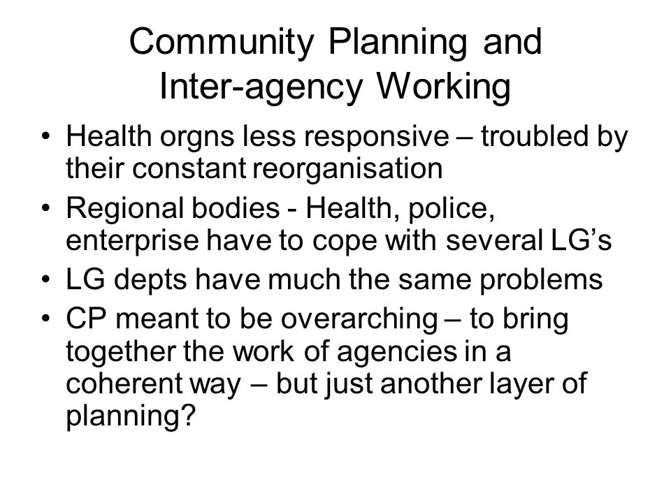 Community Planning and Inter-agency Working Health orgns less responsive – troubled by their constant reorganisation Regional bodies - Health, police, enterprise have to cope with several LG's LG depts have much the same problems CP meant to be overarching – to bring together the work of agencies in a coherent way – but just another layer of planning