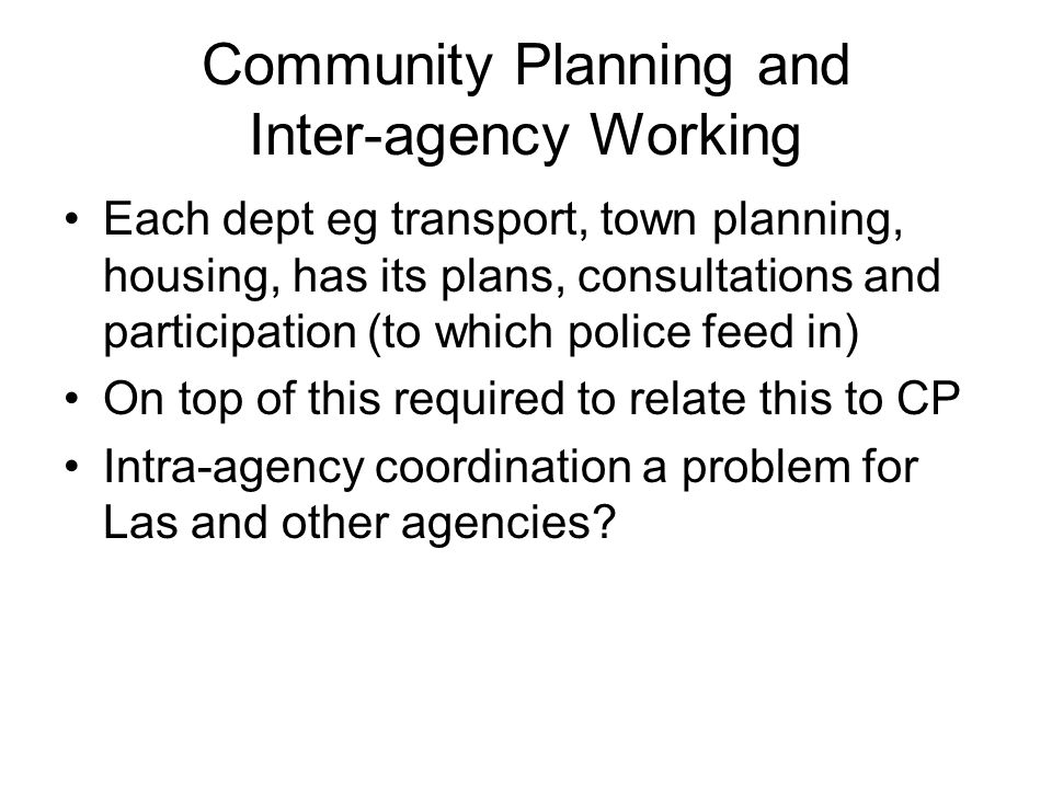 Community Planning and Inter-agency Working Each dept eg transport, town planning, housing, has its plans, consultations and participation (to which police feed in) On top of this required to relate this to CP Intra-agency coordination a problem for Las and other agencies