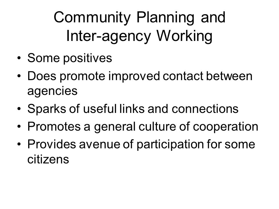 Community Planning and Inter-agency Working Some positives Does promote improved contact between agencies Sparks of useful links and connections Promotes a general culture of cooperation Provides avenue of participation for some citizens