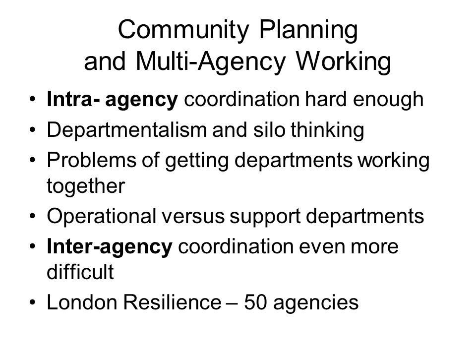 Community Planning and Multi-Agency Working Intra- agency coordination hard enough Departmentalism and silo thinking Problems of getting departments working together Operational versus support departments Inter-agency coordination even more difficult London Resilience – 50 agencies
