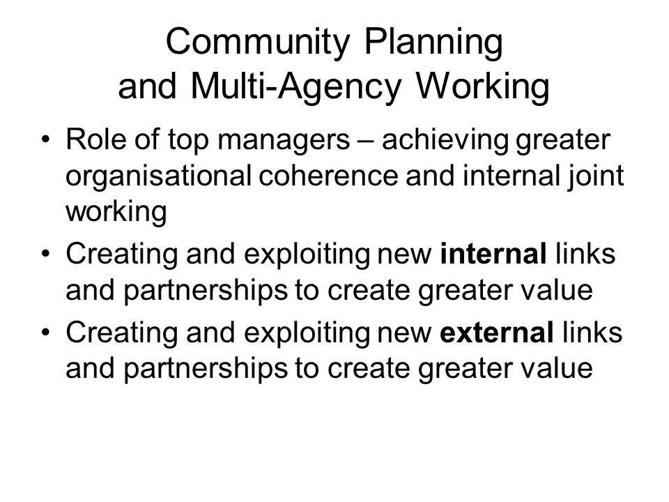 Community Planning and Multi-Agency Working Role of top managers – achieving greater organisational coherence and internal joint working Creating and exploiting new internal links and partnerships to create greater value Creating and exploiting new external links and partnerships to create greater value