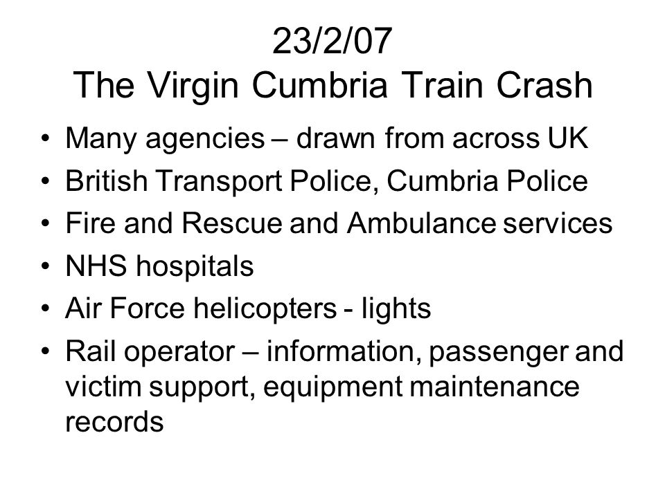 23/2/07 The Virgin Cumbria Train Crash Many agencies – drawn from across UK British Transport Police, Cumbria Police Fire and Rescue and Ambulance ser