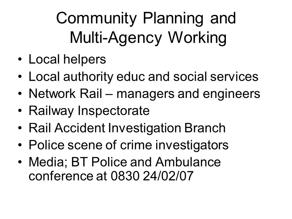 Community Planning and Multi-Agency Working Local helpers Local authority educ and social services Network Rail – managers and engineers Railway Inspectorate Rail Accident Investigation Branch Police scene of crime investigators Media; BT Police and Ambulance conference at 0830 24/02/07