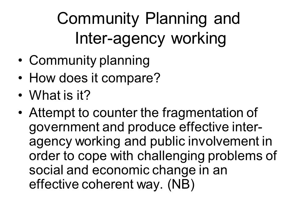 Community Planning and Inter-agency working Community planning How does it compare? What is it? Attempt to counter the fragmentation of government and