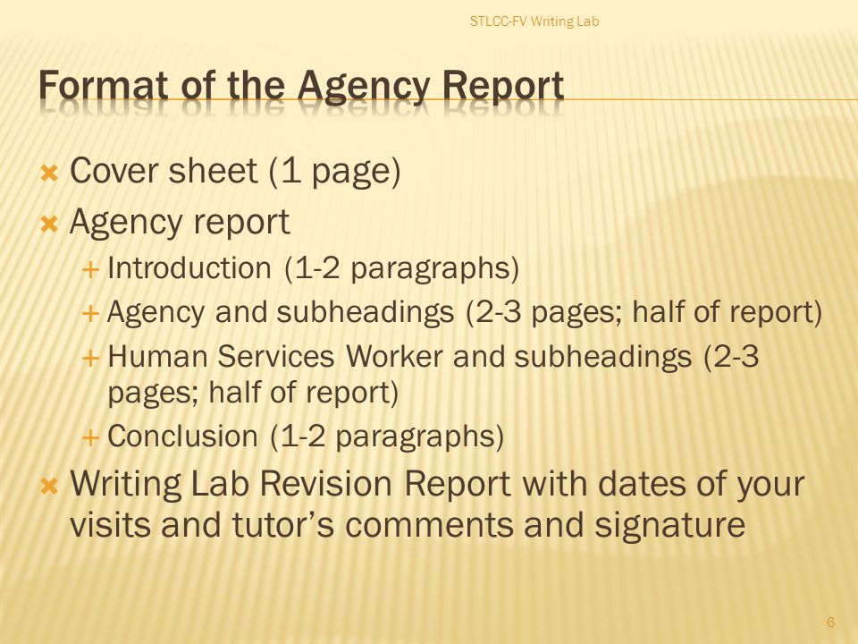  Cover sheet (1 page)  Agency report  Introduction (1-2 paragraphs)  Agency and subheadings (2-3 pages; half of report)  Human Services Worker and subheadings (2-3 pages; half of report)  Conclusion (1-2 paragraphs)  Writing Lab Revision Report with dates of your visits and tutor's comments and signature 6 STLCC-FV Writing Lab