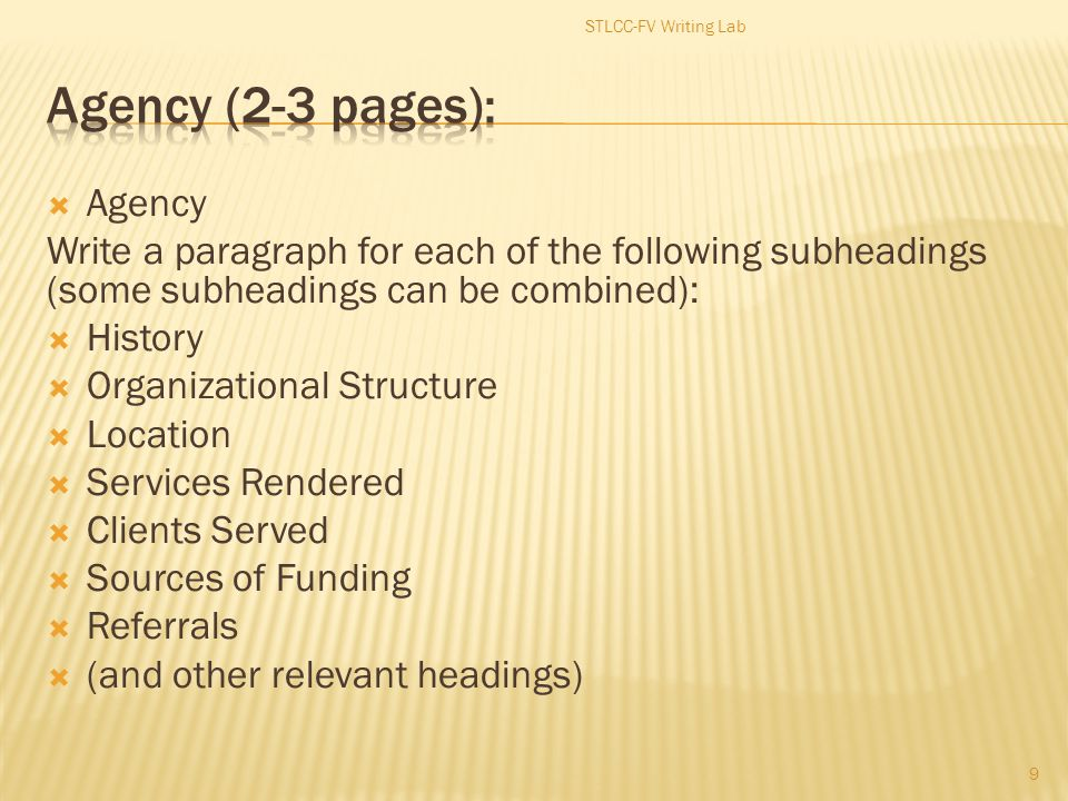  Agency Write a paragraph for each of the following subheadings (some subheadings can be combined):  History  Organizational Structure  Location  Services Rendered  Clients Served  Sources of Funding  Referrals  (and other relevant headings) 9 STLCC-FV Writing Lab