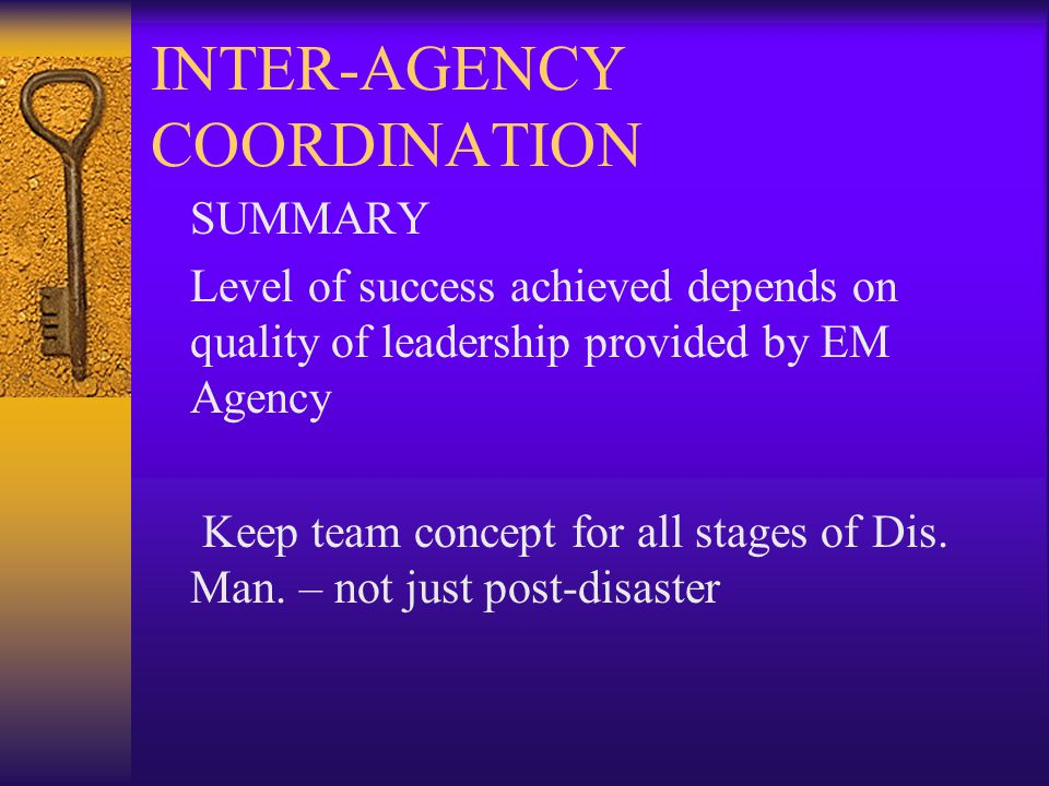 INTER-AGENCY COORDINATION SUMMARY Level of success achieved depends on quality of leadership provided by EM Agency Keep team concept for all stages of Dis.