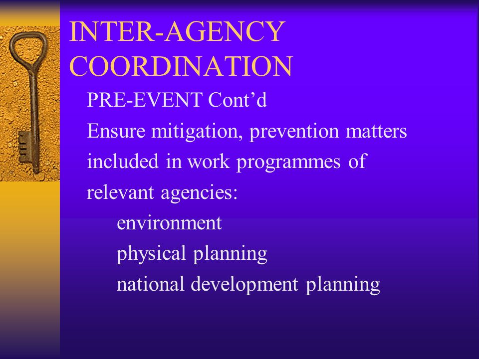 INTER-AGENCY COORDINATION PRE-EVENT Cont'd Ensure mitigation, prevention matters included in work programmes of relevant agencies: environment physical planning national development planning