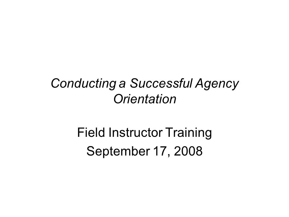 Conducting a Successful Agency Orientation Field Instructor Training September 17, 2008