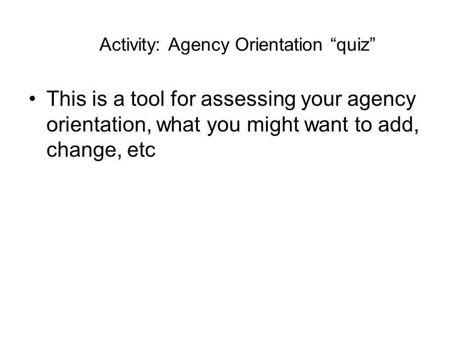 "Activity: Agency Orientation ""quiz"" This is a tool for assessing your agency orientation, what you might want to add, change, etc"