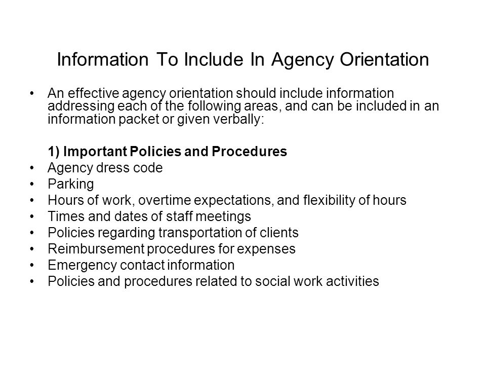 Information To Include In Agency Orientation An effective agency orientation should include information addressing each of the following areas, and can be included in an information packet or given verbally: 1) Important Policies and Procedures Agency dress code Parking Hours of work, overtime expectations, and flexibility of hours Times and dates of staff meetings Policies regarding transportation of clients Reimbursement procedures for expenses Emergency contact information Policies and procedures related to social work activities