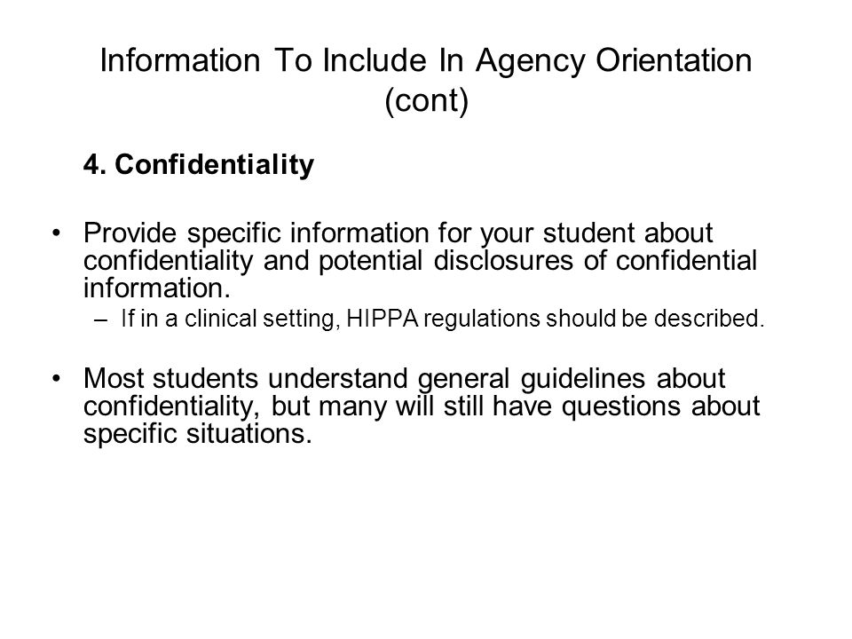 Information To Include In Agency Orientation (cont) 4. Confidentiality Provide specific information for your student about confidentiality and potenti