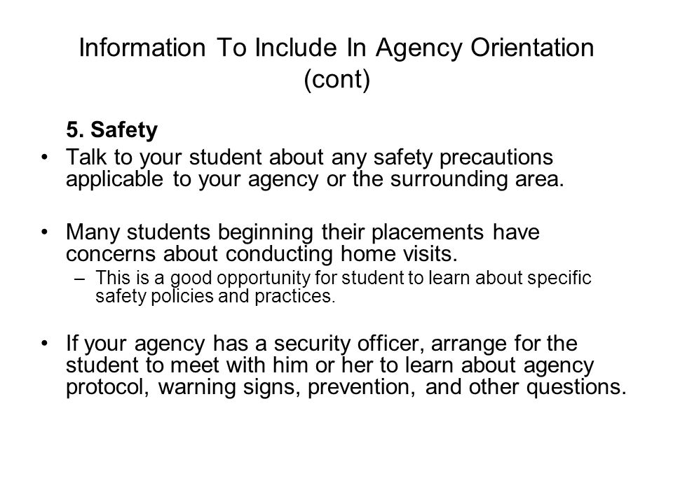 Information To Include In Agency Orientation (cont) 5. Safety Talk to your student about any safety precautions applicable to your agency or the surro