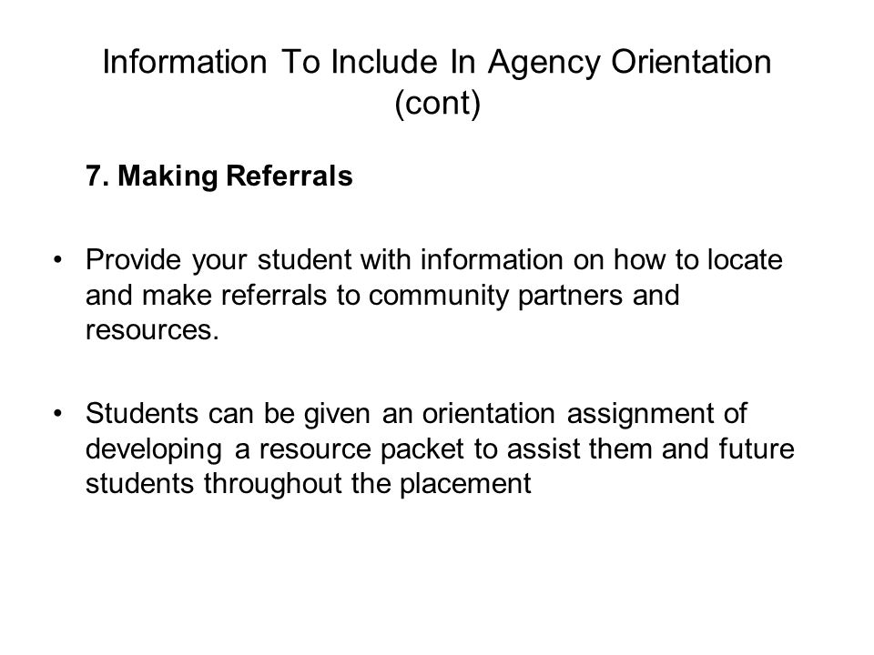 Information To Include In Agency Orientation (cont) 7. Making Referrals Provide your student with information on how to locate and make referrals to c