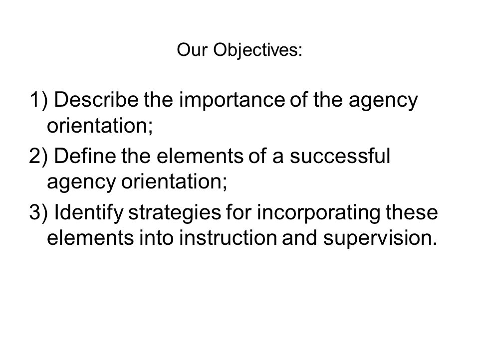 Our Objectives: 1) Describe the importance of the agency orientation; 2) Define the elements of a successful agency orientation; 3) Identify strategies for incorporating these elements into instruction and supervision.