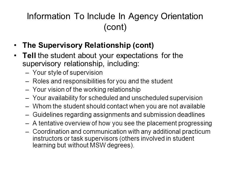 Information To Include In Agency Orientation (cont) The Supervisory Relationship (cont) Tell the student about your expectations for the supervisory relationship, including: –Your style of supervision –Roles and responsibilities for you and the student –Your vision of the working relationship –Your availability for scheduled and unscheduled supervision –Whom the student should contact when you are not available –Guidelines regarding assignments and submission deadlines –A tentative overview of how you see the placement progressing –Coordination and communication with any additional practicum instructors or task supervisors (others involved in student learning but without MSW degrees).