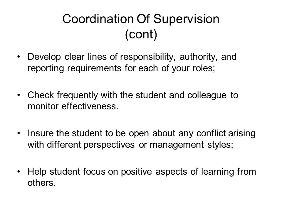 Coordination Of Supervision (cont) Develop clear lines of responsibility, authority, and reporting requirements for each of your roles; Check frequently with the student and colleague to monitor effectiveness.