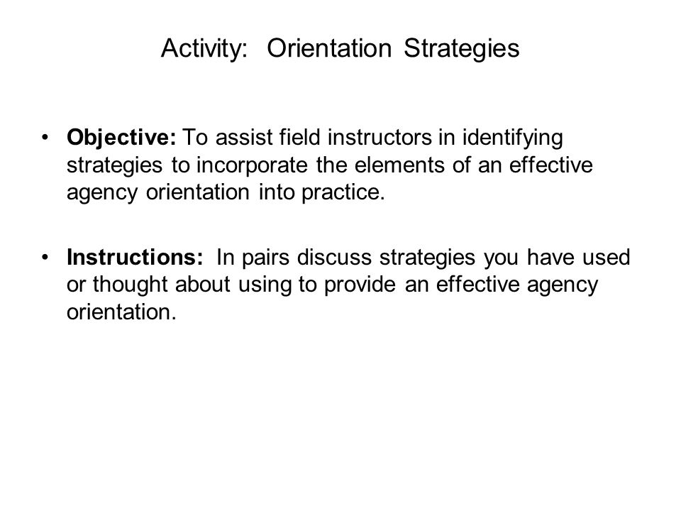 Activity: Orientation Strategies Objective: To assist field instructors in identifying strategies to incorporate the elements of an effective agency o