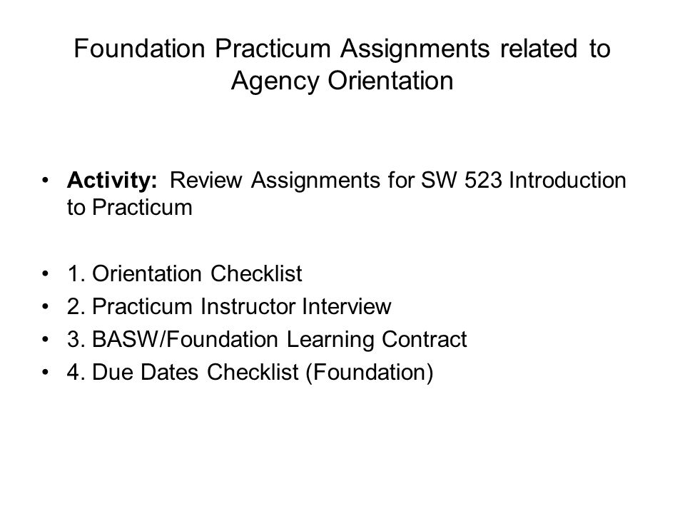 Foundation Practicum Assignments related to Agency Orientation Activity: Review Assignments for SW 523 Introduction to Practicum 1.