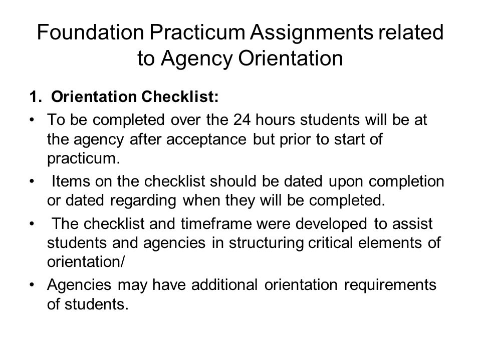 Foundation Practicum Assignments related to Agency Orientation 1. Orientation Checklist: To be completed over the 24 hours students will be at the age