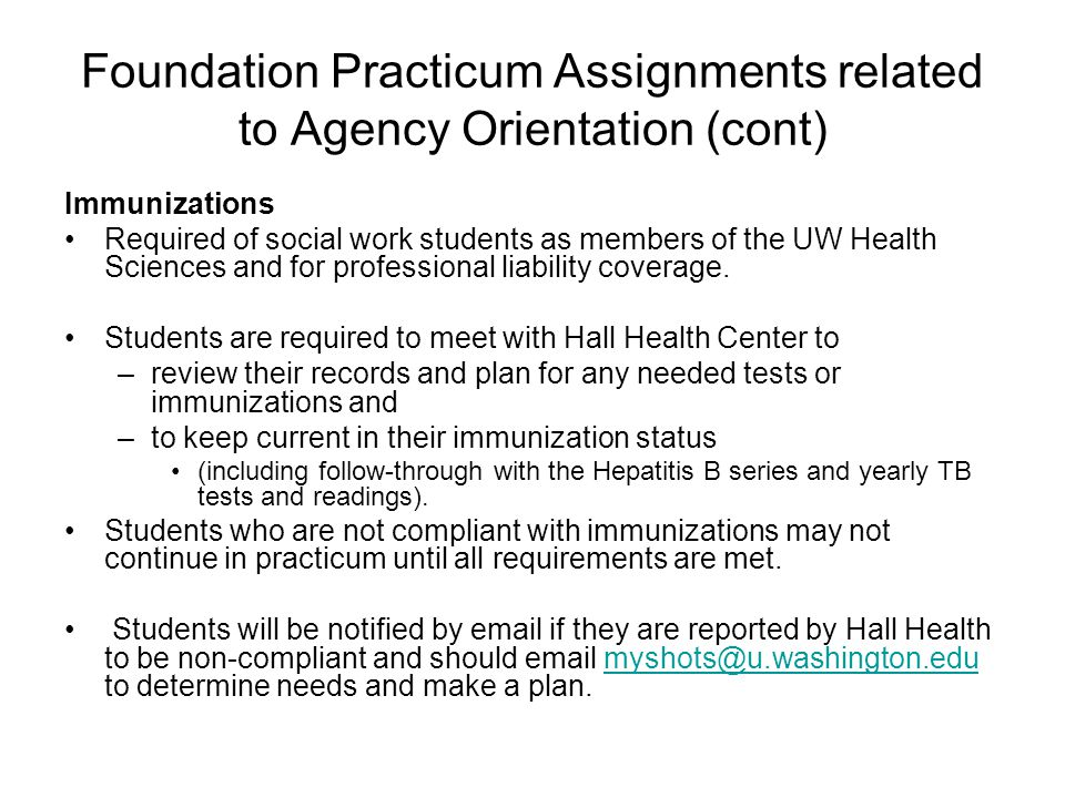 Foundation Practicum Assignments related to Agency Orientation (cont) Immunizations Required of social work students as members of the UW Health Scien