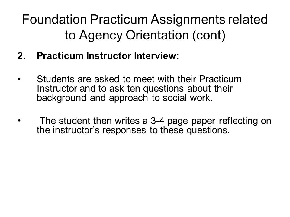 Foundation Practicum Assignments related to Agency Orientation (cont) 2.Practicum Instructor Interview: Students are asked to meet with their Practicum Instructor and to ask ten questions about their background and approach to social work.