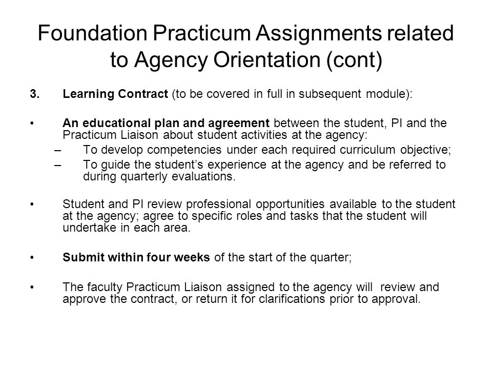 Foundation Practicum Assignments related to Agency Orientation (cont) 3.Learning Contract (to be covered in full in subsequent module): An educational