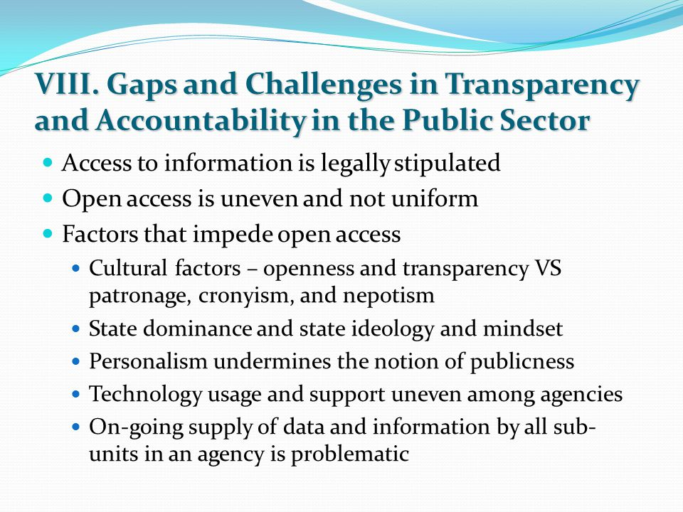 VIII. Gaps and Challenges in Transparency and Accountability in the Public Sector Access to information is legally stipulated Open access is uneven an