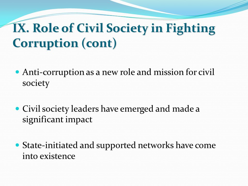 IX. Role of Civil Society in Fighting Corruption (cont) Anti-corruption as a new role and mission for civil society Civil society leaders have emerged
