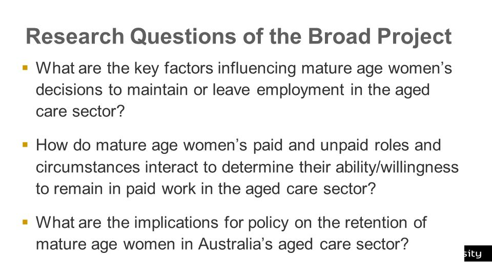 Curtin University is a trademark of Curtin University of Technology CRICOS Provider Code 00301J Research Questions of the Broad Project  What are the key factors influencing mature age women's decisions to maintain or leave employment in the aged care sector.