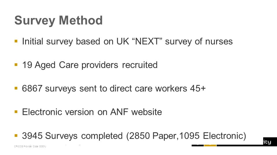 Curtin University is a trademark of Curtin University of Technology CRICOS Provider Code 00301J Survey Method  Follow up surveys sent out to 6867 direct care workers 45+ from the 19 organisations, targeting those who completed the initial survey - some were still working in aged care roles ( stayers ) -some had left the sector ( leavers )  2138 Stayers surveys completed  211 Leavers surveys completed