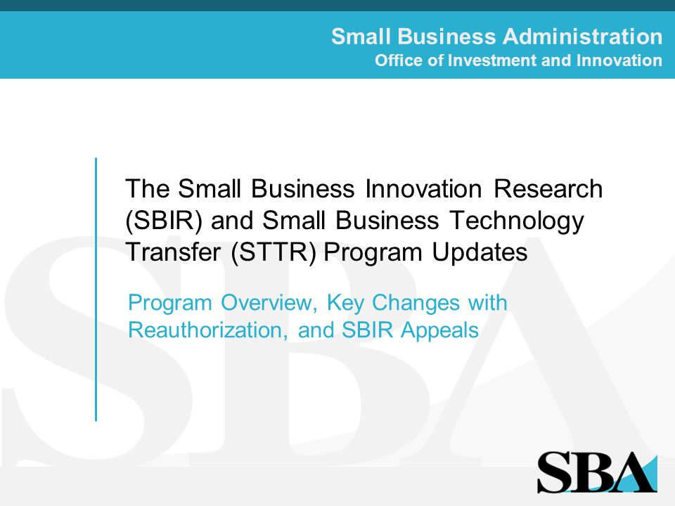 Small Business Administration Office of Investment and Innovation The Small Business Innovation Research (SBIR) and Small Business Technology Transfer (STTR) Program Updates Program Overview, Key Changes with Reauthorization, and SBIR Appeals