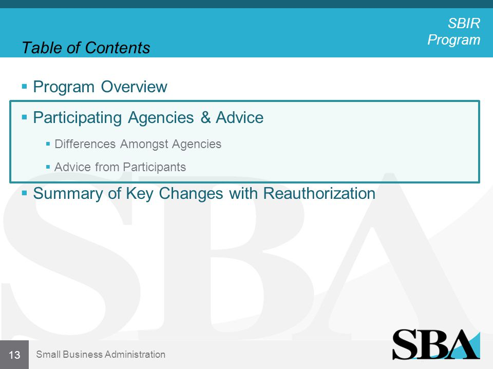 Small Business Administration Table of Contents  Program Overview  Participating Agencies & Advice  Differences Amongst Agencies  Advice from Participants  Summary of Key Changes with Reauthorization 13 SBIR Program
