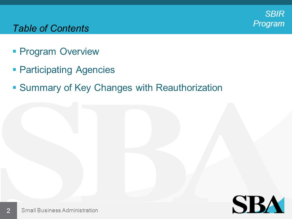 Small Business Administration Table of Contents  Program Overview  Participating Agencies & Advice  Differences Amongst Agencies  Advice from Participants  Summary of Key Changes with Reauthorization 13 SBIR Program