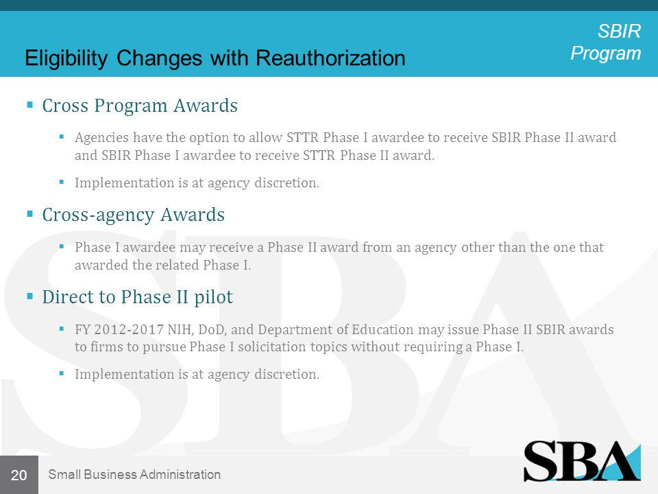 Small Business Administration 20 Eligibility Changes with Reauthorization  Cross Program Awards  Agencies have the option to allow STTR Phase I awardee to receive SBIR Phase II award and SBIR Phase I awardee to receive STTR Phase II award.