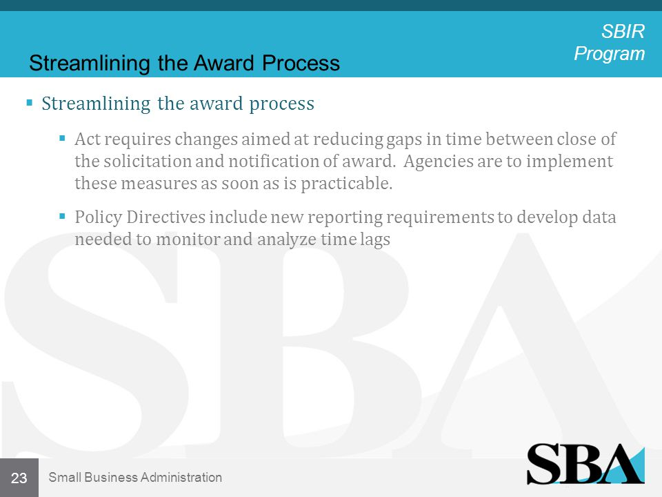 Small Business Administration 23  Streamlining the award process  Act requires changes aimed at reducing gaps in time between close of the solicitation and notification of award.