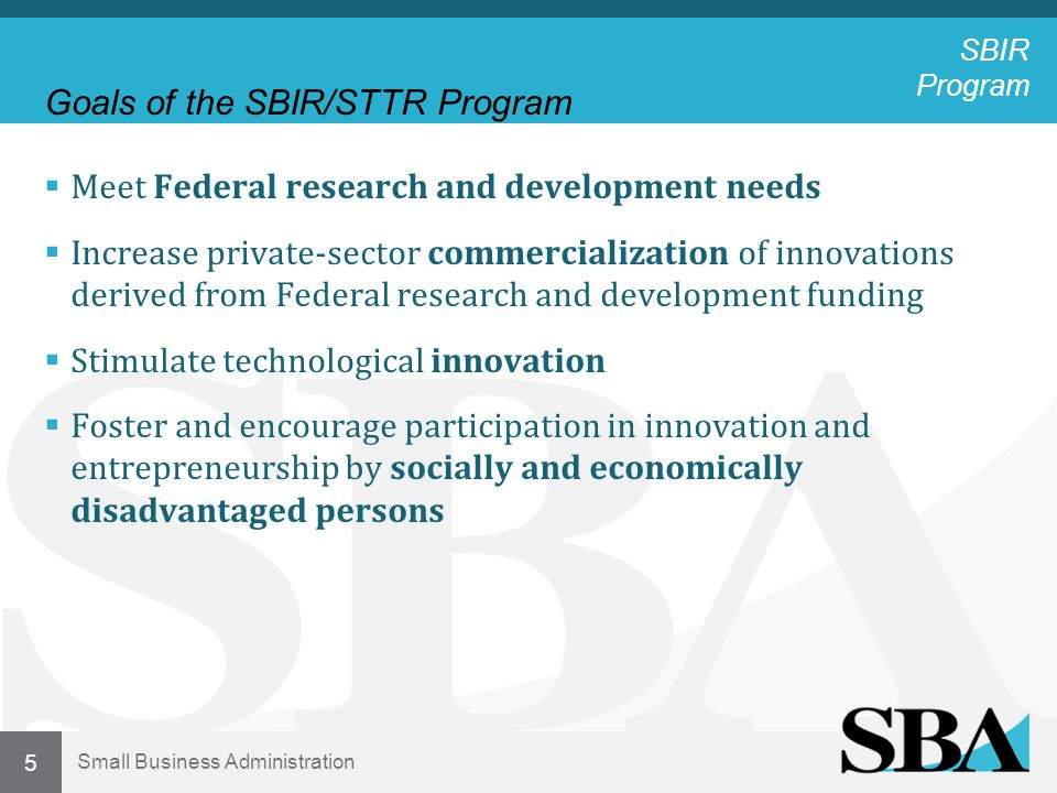 Small Business Administration Goals of the SBIR/STTR Program  Meet Federal research and development needs  Increase private-sector commercialization of innovations derived from Federal research and development funding  Stimulate technological innovation  Foster and encourage participation in innovation and entrepreneurship by socially and economically disadvantaged persons 5 SBIR Program