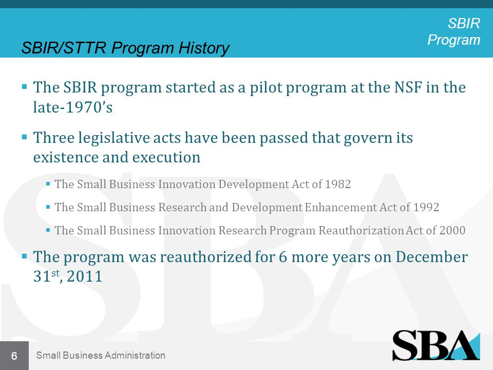 Small Business Administration SBIR/STTR Program History  The SBIR program started as a pilot program at the NSF in the late-1970's  Three legislative acts have been passed that govern its existence and execution  The Small Business Innovation Development Act of 1982  The Small Business Research and Development Enhancement Act of 1992  The Small Business Innovation Research Program Reauthorization Act of 2000  The program was reauthorized for 6 more years on December 31 st, 2011 6 SBIR Program